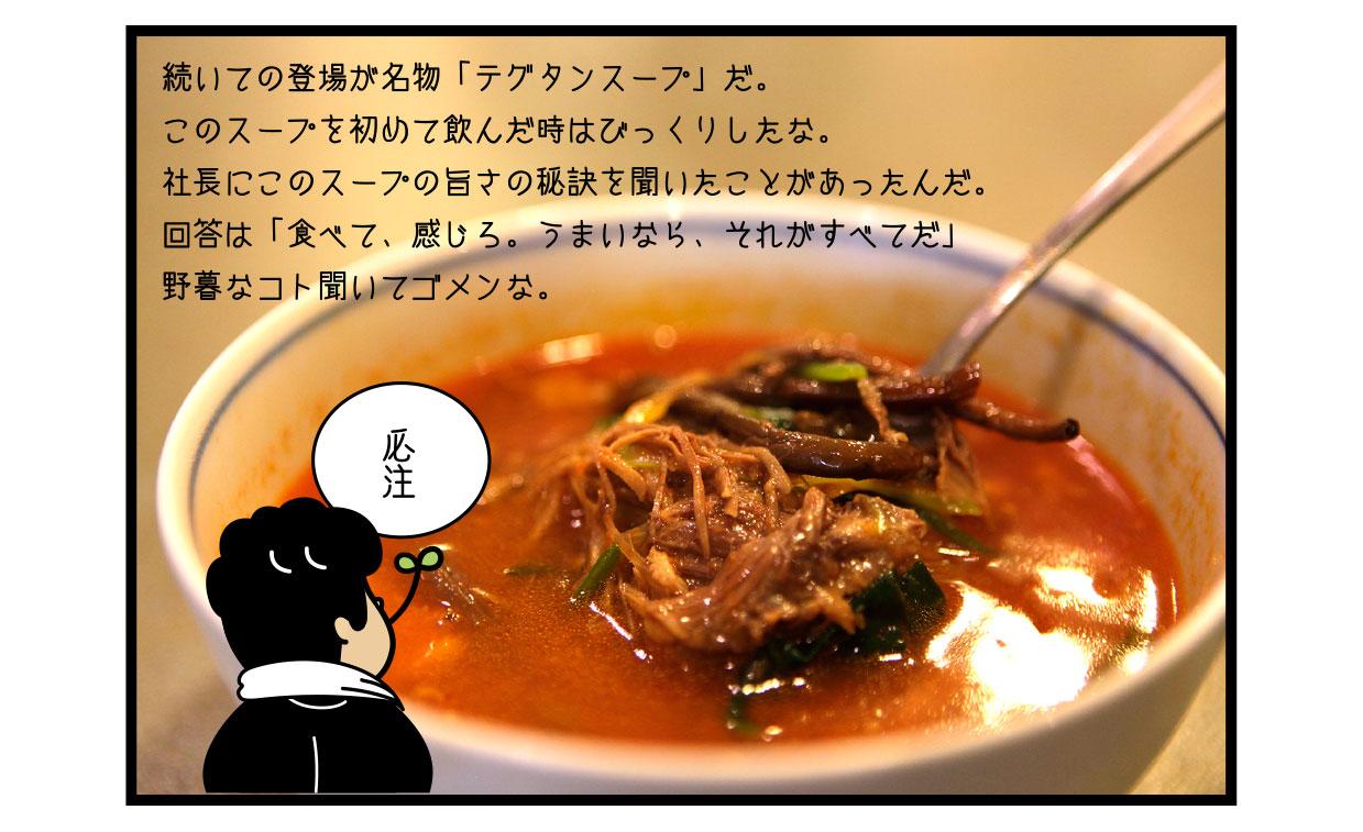 続いての登場が名物「テグタンスープ」だ。 このスープを初めて飲んだ時はびっくりしたな。 社長にこのスープの旨さの秘訣を聞いたことがあったんだ。 回答は「食べて、感じろ。うまいなら、それがすべてだ」 野暮なコト聞いてゴメンな。