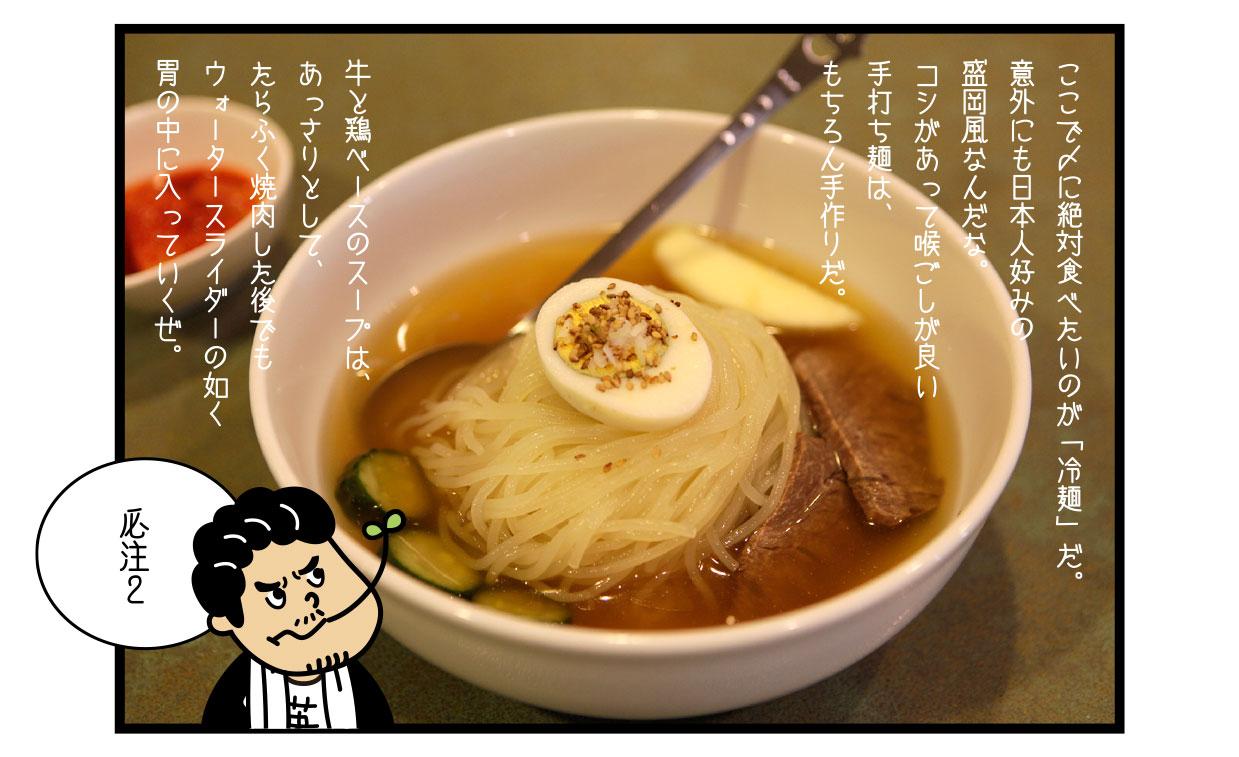 ここで〆に絶対食べたいのが「冷麺」だ。 意外にも日本人好みの盛岡風なんだな。 コシがあって喉ごしが良い手打ち麺は、もちろん手作りだ。 牛と鶏ベースのスープは、あっさりとして、たらふく焼肉した後でもウォータースライダーの如く胃の中に入っていくぜ。