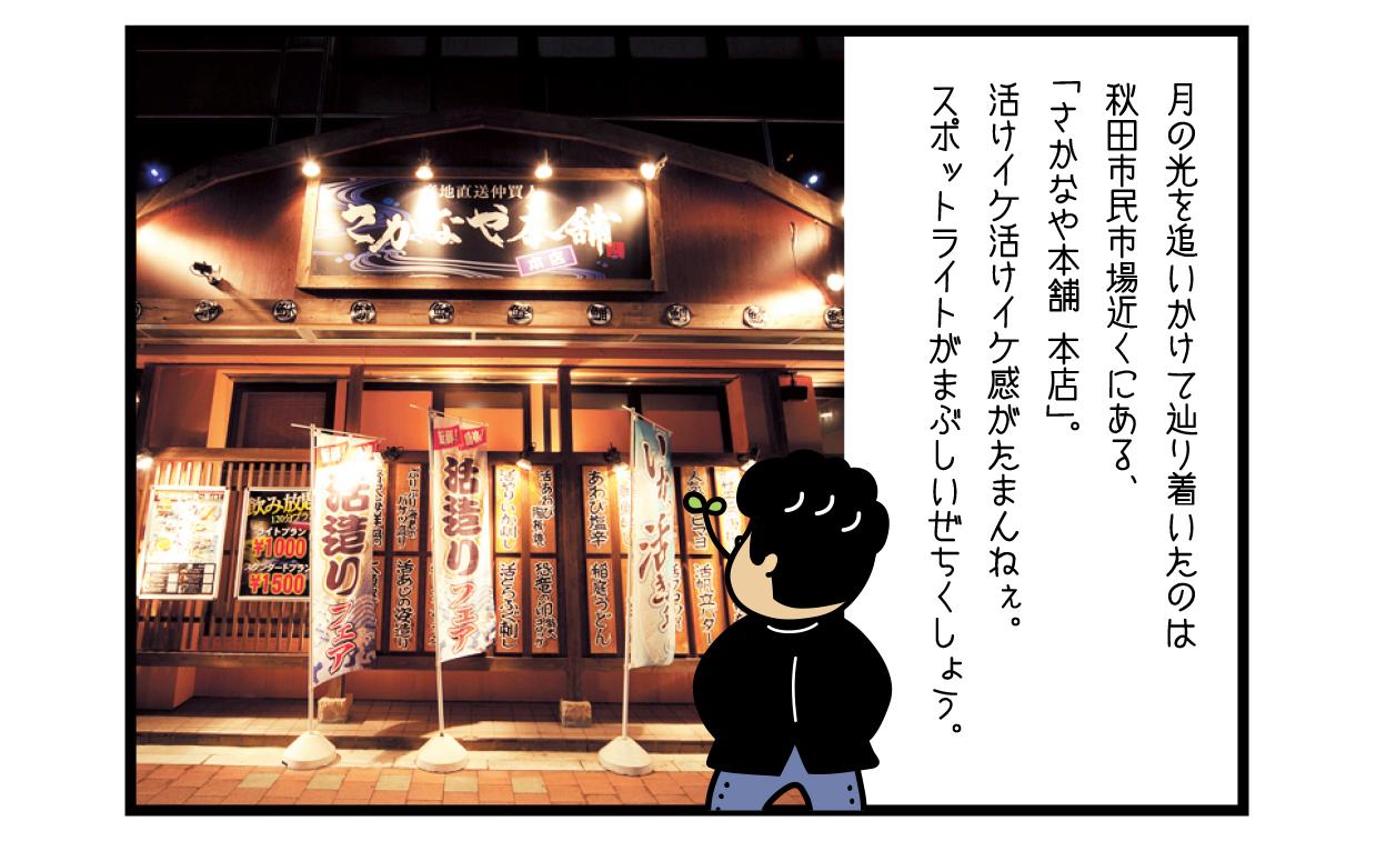 月の光を追いかけて辿り着いたのは秋田市民市場近くにある、「さかなや本舗 本店」。 活けイケ活けイケ感がたまんねぇ。 スポットライトがまぶしいぜちくしょう。