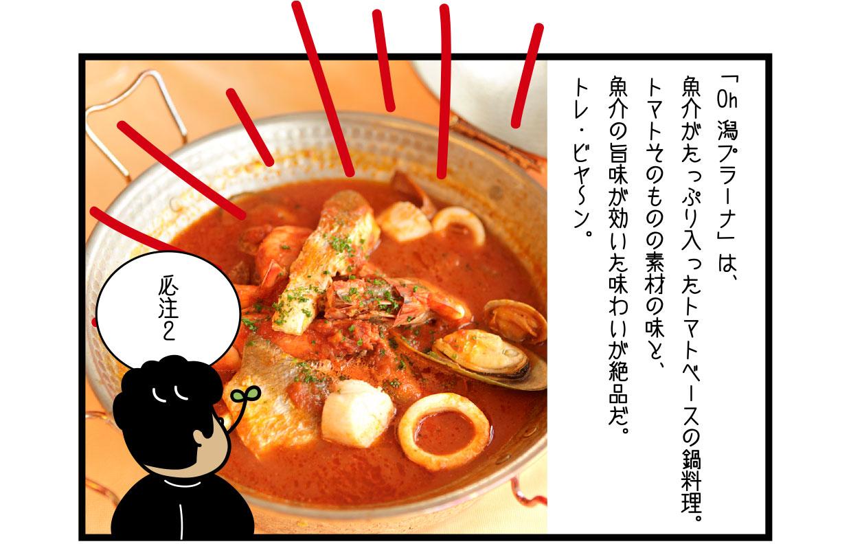 「Oh 潟プラーナ」は、 魚介がたっぷり入ったトマトベースの鍋料理。 トマトそのものの素材の味と、 魚介の旨味が効いた味わいが絶品だ。 トレ・ビヤ〜ン。